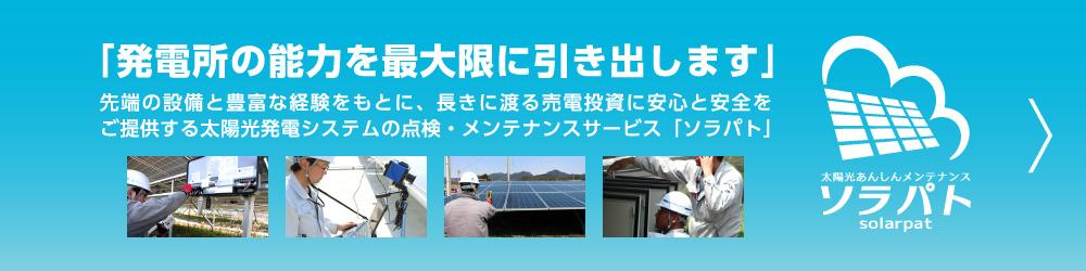 「発電所の能力を最大限に引き出します」 先端の設備と豊富な経験をもとに、長きに渡る売電投資に安心と安全をご提供する太陽光発電システムの点検・メンテナンスサービス「ソラパト」