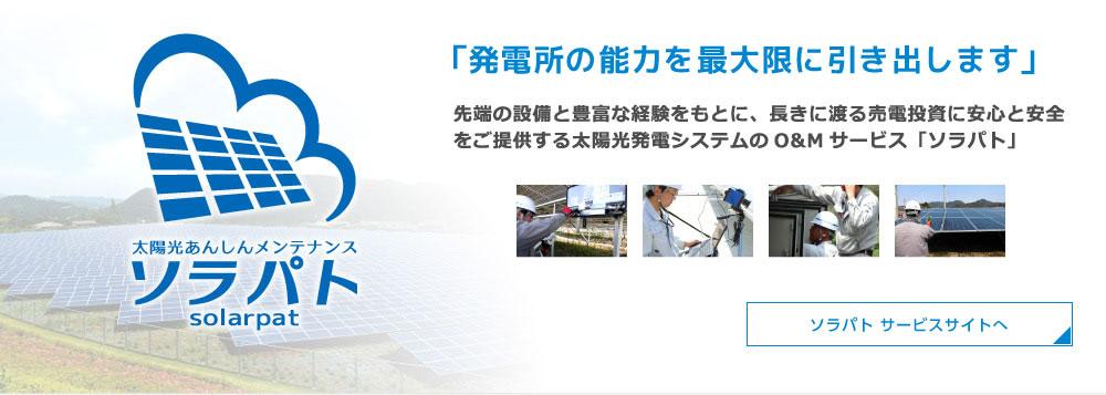 「発電所の能力を最大限に引き出します」 先端の設備と豊富な経験をもとに、長きに渡る売電投資に安心と安全をご提供する太陽光発電システムのO&Mサービス「ソラパト」 ソラパト サービスサイトへ