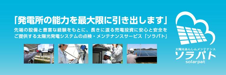 「発電所の能力を最大限に引き出します」先端の設備と豊富な経験をもとに、長きに渡る売電投資に安心と安全をご提供する太陽光発電システムの点検・メンテナンスサービス「ソラパト」